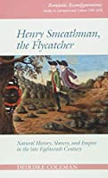 Henry Smeathman, the Flycatcher: Natural History, Slavery, and Empire in the Late Eighteenth Century (Romantic Reconfigurations: Studies in Literature and Culture 1780-1850)