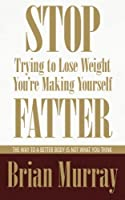 Stop Trying to Lose Weight -- You're Making Yourself Fatter: The Way to a Better Body Is Not What You Think