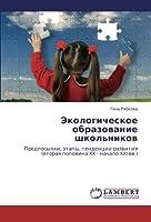 Ekologicheskoe obrazovanie shkol'nikov: Predposylki, etapy, tendentsii razvitiya (vtoraya polovina XX - nachalo XXI vv.)