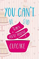 You Can't Be Sad When You Are Holding A Cupcake: Cupcakes Notebook Journal Composition Blank Lined Diary Notepad 120 Pages Paperback Cake