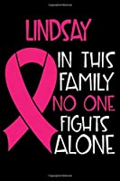 LINDSAY In This Family No One Fights Alone: Personalized Name Notebook/Journal Gift For Women Fighting Breast Cancer. Cancer Survivor / Fighter Gift for the Warrior in your life | Writing Poetry, Diary, Gratitude, Daily or Dream Journal.