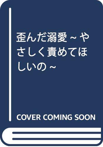 歪んだ溺愛~やさしく責めてほしいの~: ミッシィコミックス/YLC Collection