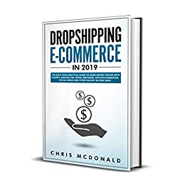 Dropshipping E-commerce in 2019: The Must Have Practical Guide to Make Money Online With Shopify, Amazon FBA, Retail Arbitrage, Affiliate Marketing, Social Media and Other Passive Income Ideas by [McDonald, Chris]