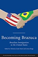 Becoming Brazuca: Brazilian Immigration to the United States (David Rockefeller Center Series on Latin American Studies)