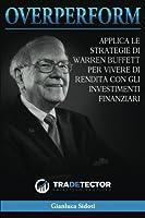 Overperform: Applica Le Strategie Di Warren Buffett Per Vivere Di Rendita Con Gli Investimenti Finanziari