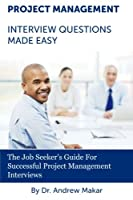 Project Management Interview Questions Made Easy: The Job Seeker's Guide For Successful Project Management Interviews