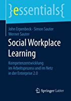 Social Workplace Learning: Kompetenzentwicklung im Arbeitsprozess und im Netz in der Enterprise 2.0 (essentials)