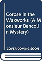 Corpse in the Waxworks (A Monsieur Bencolin Mystery)