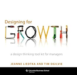 Designing for Growth: A Design Thinking Tool Kit for Managers (Columbia Business School Publishing) by [Liedtka, Jeanne, Ogilvie, Tim]