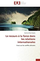 Le recours à la force dans les relations internationales: Essai sur les conflits africains