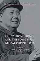 China, Hong Kong, and the Long 1970s: Global Perspectives (Cambridge Imperial and Post-Colonial Studies Series)