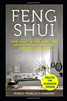 Feng Shui: How to get health, money and success decluttering your mind with Feng Shui
