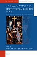 A Companion to Hrotsvit of Gandersheim (Fl. 960): Contextual and Interpretive Approaches (Brill's Companions to the Christian Tradition)