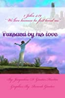 Pursued by His Love: Thoughts on How God's Love Pursues Us into Life and His Good Plans for Us According to His Word