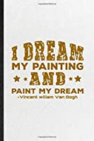 I Dream My Painting and Paint My Dream Vincent Willem Van Gogh: Funny Blank Lined Notebook/ Journal For Painting Performing Art, Artist Fine Art Painter, Inspirational Saying Unique Special Birthday Gift Idea Modern 6x9 110 Pages