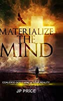 Materialize the Mind - Coalesce God's Mind & Your Reality