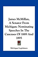 James McMillan, a Senator from Michigan: Nominating Speeches in the Caucuses of 1889 and 1895