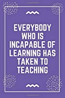 """Everybody who is incapable of learning has taken to teaching: Best Teacher Notebook 