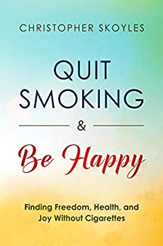 Quit Smoking and Be Happy: Finding Freedom, Health, and Joy Without Cigarettes by [Skoyles, Christopher]