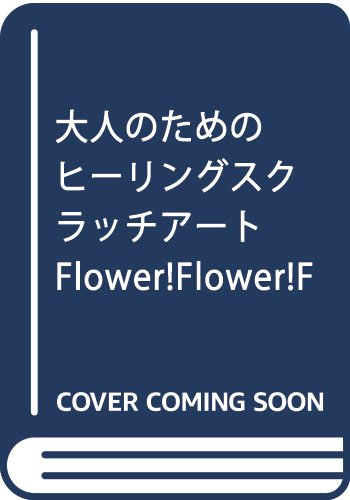 大人のためのヒーリングスクラッチアート Flower!Flower!Flower!: けずって描く心の楽園