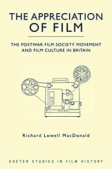 The Appreciation of Film: The Postwar Film Society Movement and Film Culture in Britain (Exeter Studies in Film History) by [MacDonald, Richard Lowell]
