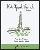 Kids Speak French: Practice the Verbs: Être, Avoir, Aller