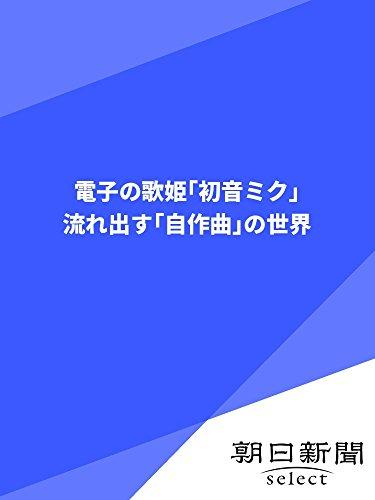 電子の歌姫「初音ミク」 流れ出す「自作曲」の世界 (朝日新聞デジタルSELECT)