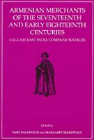 Armenian Merchants of the Seventeenth and Early Eighteenth Centuries: English East India Company Sources (Transactions of the American Philosophical Society)