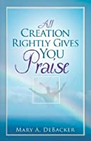 All Creation Rightly Gives You Praise