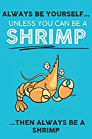 Always Be Your Self Unless You Can Be A Shrimp Then Always Be A Shrimp: Cute Shrimp Lovers Journal / Notebook / Diary / Birthday Gift (6x9 - 110 Blank Lined Pages)