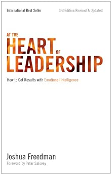 At the Heart of Leadership: How To Get Results with Emotional Intelligence (3rd Edition, Revised & Updated) by [Freedman, Joshua]