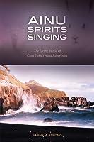Ainu Spirits Singing: The Living World of Chiri Yukie's Ainu Shin'yoshu