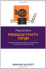 How to be a Productivity Ninja: Forget Time Management: How to Get Things Done in the Age of Information Overload Digital