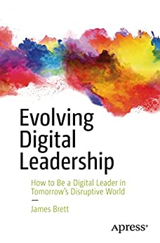 Evolving Digital Leadership: How to Be a Digital Leader in Tomorrow's Disruptive World by [Brett, James]