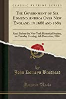 The Government of Sir Edmund Andros Over New England, in 1688 and 1689: Read Before the New York Historical Society, on Tuesday Evening, 4th December, 1866 (Classic Reprint)