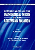 Lecture Notes on the Mathematical Theory of the Boltzmann Equation (SERIES ON ADVANCES IN MATHEMATICS FOR APPLIED SCIENCES)