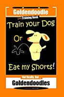 Goldendoodle  Dog Training Book, Train Your Dog Or Eat My Shorts! Not Really, But… Goldendoodles