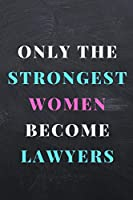 ONLY THE STRONGEST WOMEN BECOME LAWYERS: A Notebook/journal with Funny Saying, A Great Gag Gift Women Lawyers and Attorneys  Birthdays & Appreciation Day Gift
