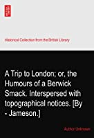 A Trip to London; or, the Humours of a Berwick Smack. Interspersed with topographical notices. [By - Jameson.]