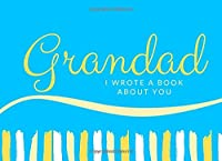Grandad I Wrote A Book About You: Blank Book With Prompts To Fill In (Over 50 Prompts) - What I Love About You Gift Present Birthday Grandparents Day Journal (Prompted Book For Grandfather)