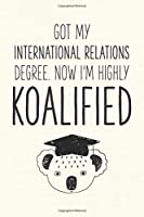Got My International Relations Degree. Now I'm Highly Koalified: Funny Blank Notebook for Graduation (Alternative to A Greeting Card - Grad Koala Pun)