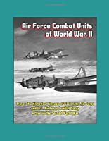 Air Force Combat Units of World War II - Traces the Historical Lineage of Each Army Air Corps and U.S. Air Force Combat Group Active in the Second World War