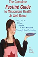 The Complete Fasting Guide to Miraculous Health and Well-being: How to Be Thinner, Happier and More Energetic Through Healthy Fasting