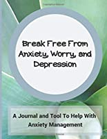 Break Free From Anxiety, Worry, & Depression: A Journal and Tool To Help With Anxiety Management