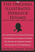 The Original Illustrated Sherlock Holmes: 37 Short Stories and a Novel (Classic Illustrated Edition): The Adventures of Sherlock Holmes; The Memoirs of Sherlock Holmes; The Return of Sherlock Holmes; The Hound of the Baskervilles