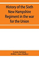 History of the Sixth New Hampshire Regiment in the war for the Union