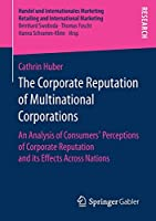 The Corporate Reputation of Multinational Corporations: An Analysis of Consumers' Perceptions of Corporate Reputation and its Effects Across Nations (Handel und Internationales Marketing Retailing and International Marketing)