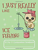 I Just Really Like Ice Fishing 8.5 by 11 Composition Notebook: Adorable Winter Pomeranian Puppy Ice Fishing In A Blizzard