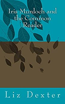 Iris Murdoch and the Common Reader by [Dexter, Liz]