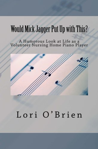 Would Mick Jagger Put Up With This?: A Humorous Look at Life As a Volunteer Nursing Home Piano Player